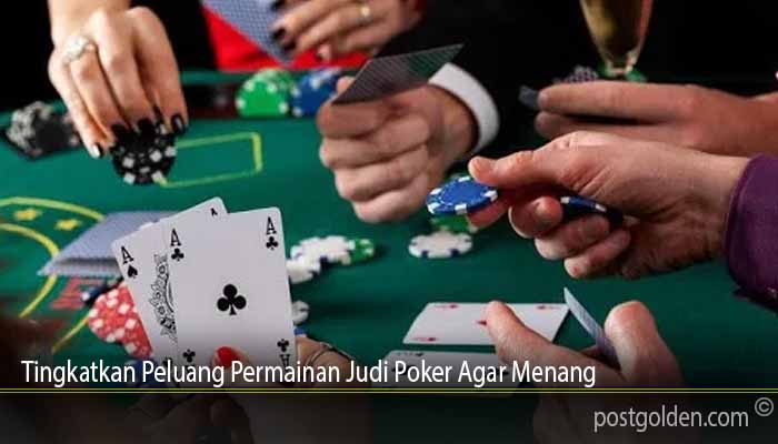 Tingkatkan Peluang Permainan Judi Poker Agar Menang